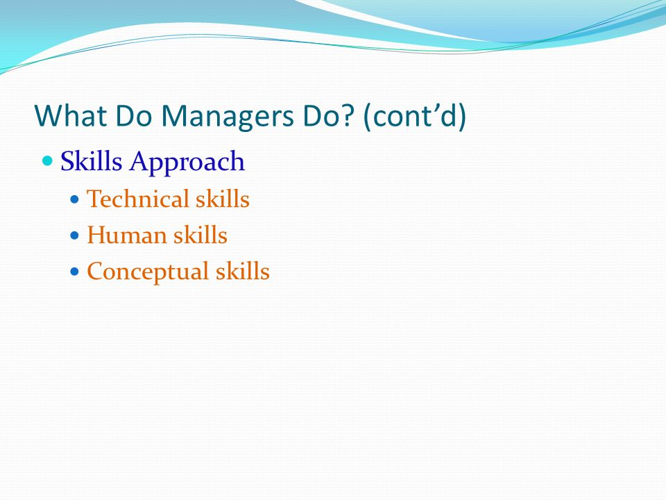 What Do Managers Do? (cont'd) Skills Approach Technical skills Human skills Conceptual skills
