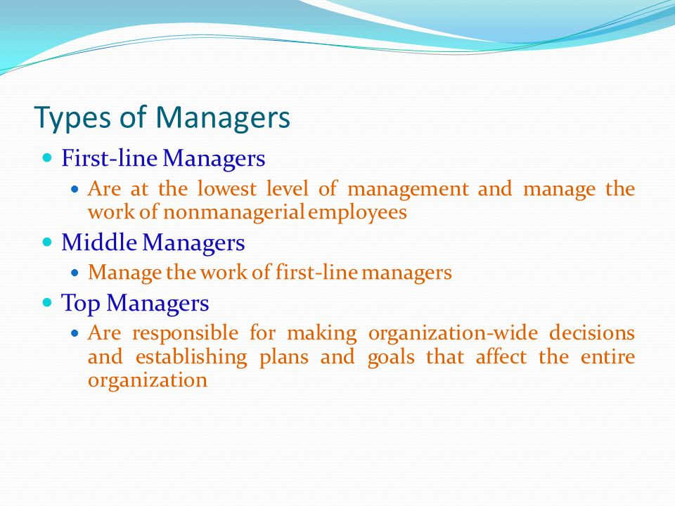 Types of Managers First-line Managers Are at the lowest level of management and manage the work of nonmanagerial employees Middle Managers Manage the