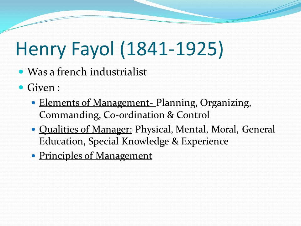 Henry Fayol (1841-1925) Was a french industrialist Given : Elements of Management- Planning, Organizing, Commanding, Co-ordination & Control Qualities