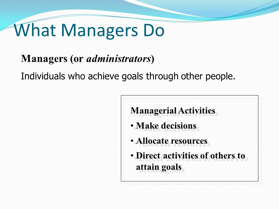 What Managers Do Managerial Activities Make decisions Allocate resources Direct activities of others to attain goals Managerial Activities Make decisi