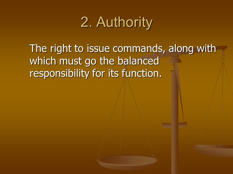 2. Authority The right to issue commands, along with which must go the balanced responsibility for its function.