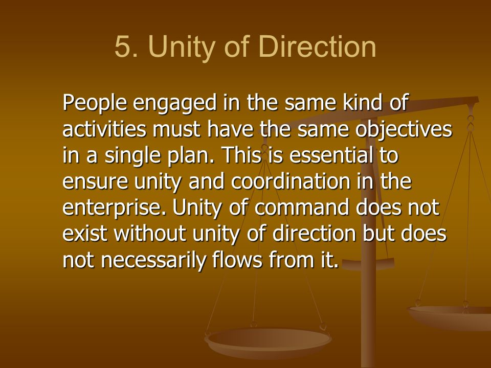 5. Unity of Direction People engaged in the same kind of activities must have the same objectives in a single plan. This is essential to ensure unity