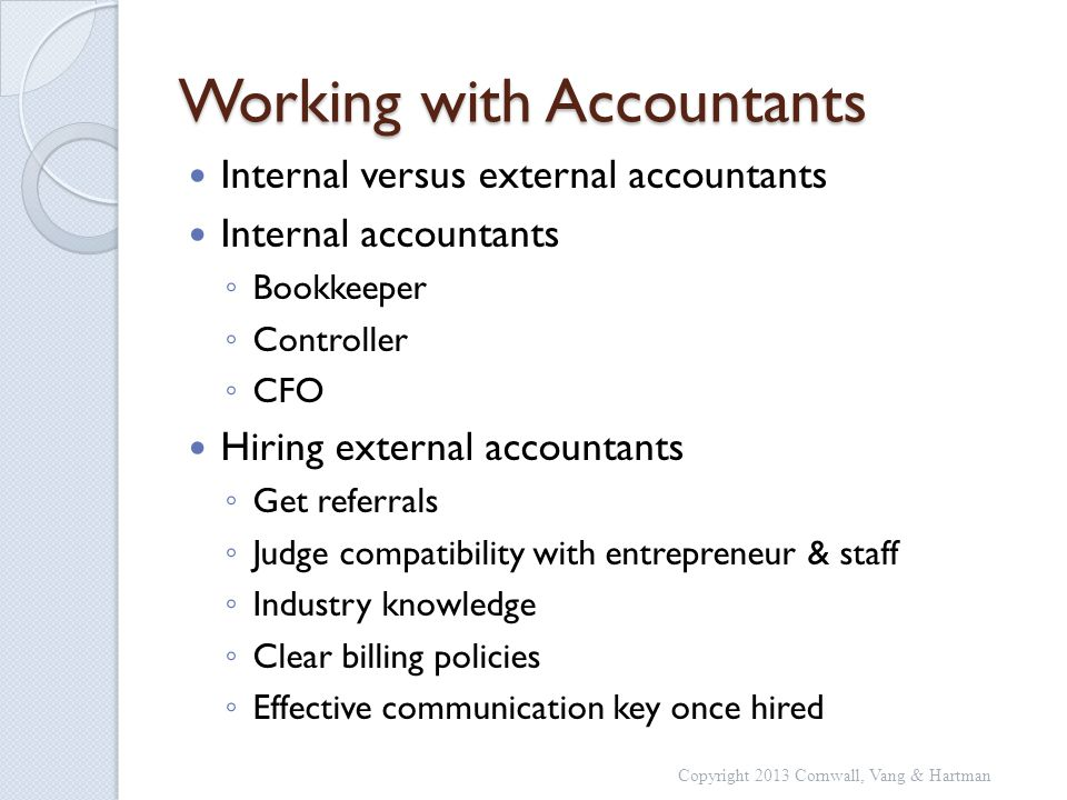 Working with Accountants Internal versus external accountants Internal accountants Bookkeeper Controller CFO Hiring external accountants Get referrals Judge compatibility with entrepreneur & staff Industry knowledge Clear billing policies Effective communication key once hired Copyright 2013 Cornwall, Vang & Hartman