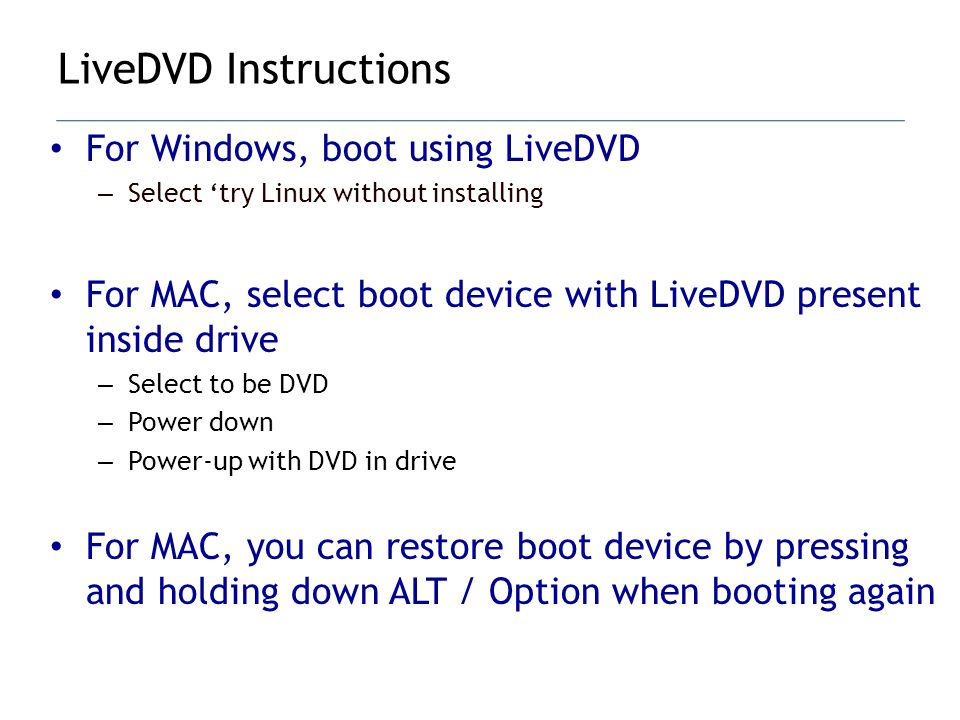 For Windows, boot using LiveDVD – Select try Linux without installing For MAC, select boot device with LiveDVD present inside drive – Select to be DVD – Power down – Power-up with DVD in drive For MAC, you can restore boot device by pressing and holding down ALT / Option when booting again LiveDVD Instructions