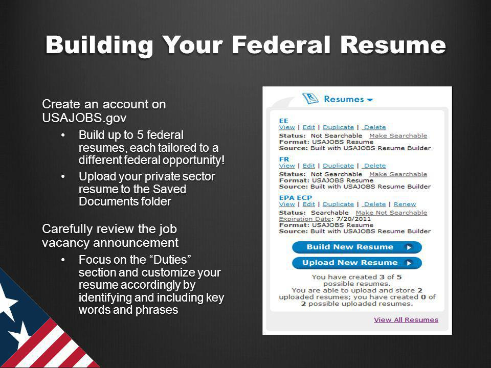 Building Your Federal Resume Create an account on USAJOBS.gov Build up to 5 federal resumes, each tailored to a different federal opportunity!Build up to 5 federal resumes, each tailored to a different federal opportunity.