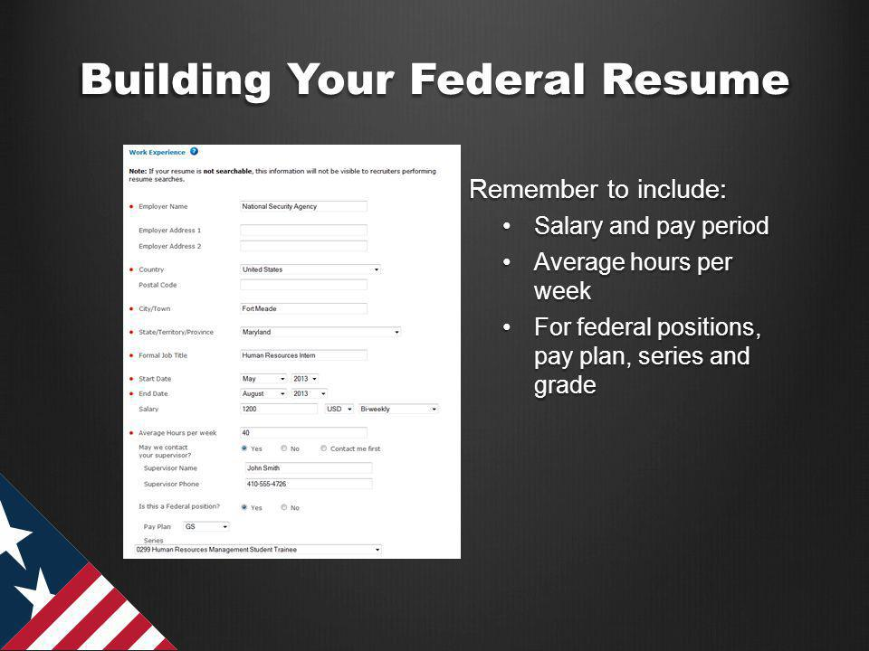 Building Your Federal Resume Remember to include: Salary and pay periodSalary and pay period Average hours per weekAverage hours per week For federal positions, pay plan, series and gradeFor federal positions, pay plan, series and grade OURPUBLICSERVICE.ORG