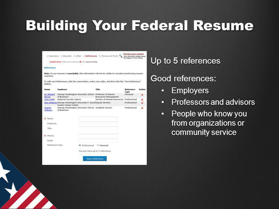 Building Your Federal Resume Up to 5 references Good references: EmployersEmployers Professors and advisorsProfessors and advisors People who know you from organizations or community servicePeople who know you from organizations or community service OURPUBLICSERVICE.ORG