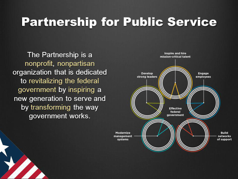 Partnership for Public Service The Partnership is a nonprofit, nonpartisan organization that is dedicated to revitalizing the federal government by inspiring a new generation to serve and by transforming the way government works.
