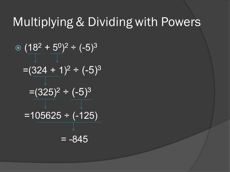 Multiplying & Dividing with Powers (18 2 + 5 0 ) 2 ÷ (-5) 3 =(324 + 1) 2 ÷ (-5) 3 =(325) 2 ÷ (-5) 3 =105625 ÷ (-125) = -845