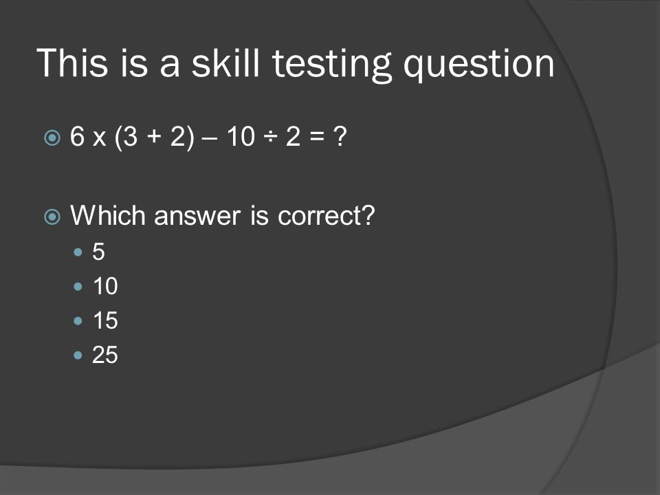 This is a skill testing question 6 x (3 + 2) – 10 ÷ 2 = ? Which answer is correct? 5 10 15 25
