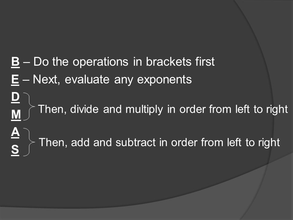 B – Do the operations in brackets first E – Next, evaluate any exponents D M A S Then, divide and multiply in order from left to right Then, add and subtract in order from left to right