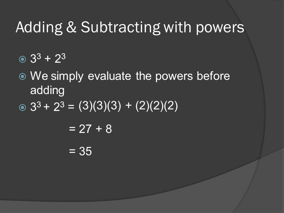 Adding & Subtracting with powers 3 3 + 2 3 We simply evaluate the powers before adding 3 3 + 2 3 = (3)(3)(3) + (2)(2)(2) = 27 + 8 = 35