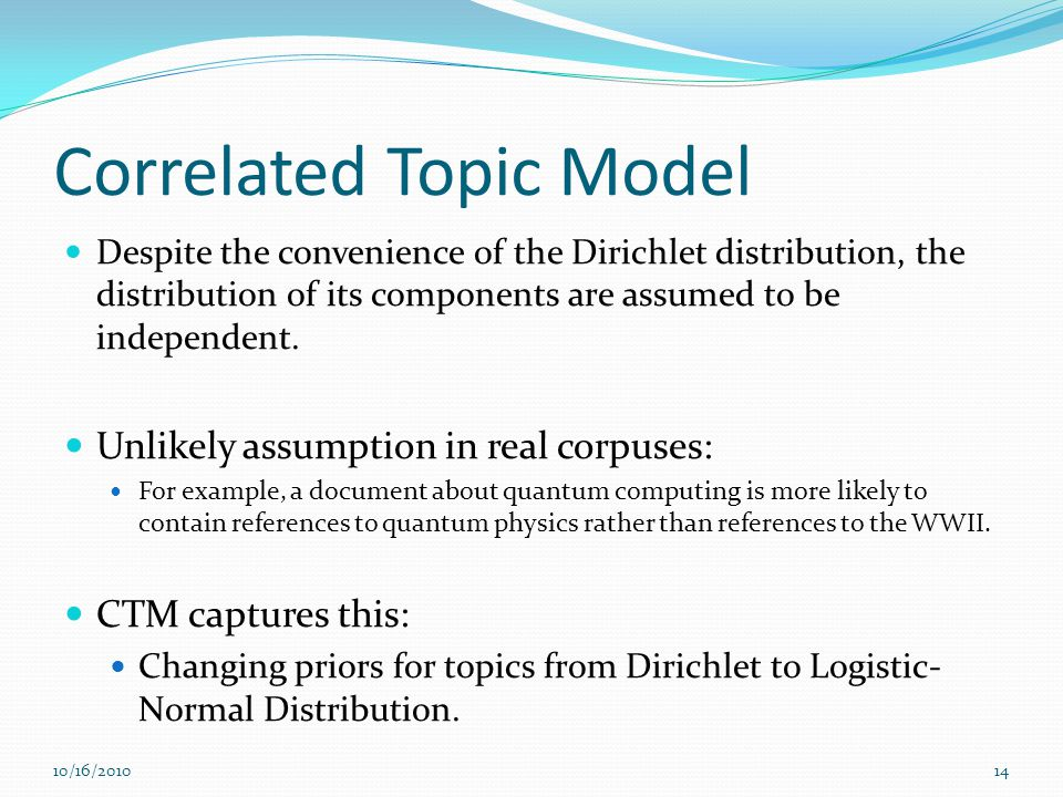 Correlated Topic Model Despite the convenience of the Dirichlet distribution, the distribution of its components are assumed to be independent. Unlike