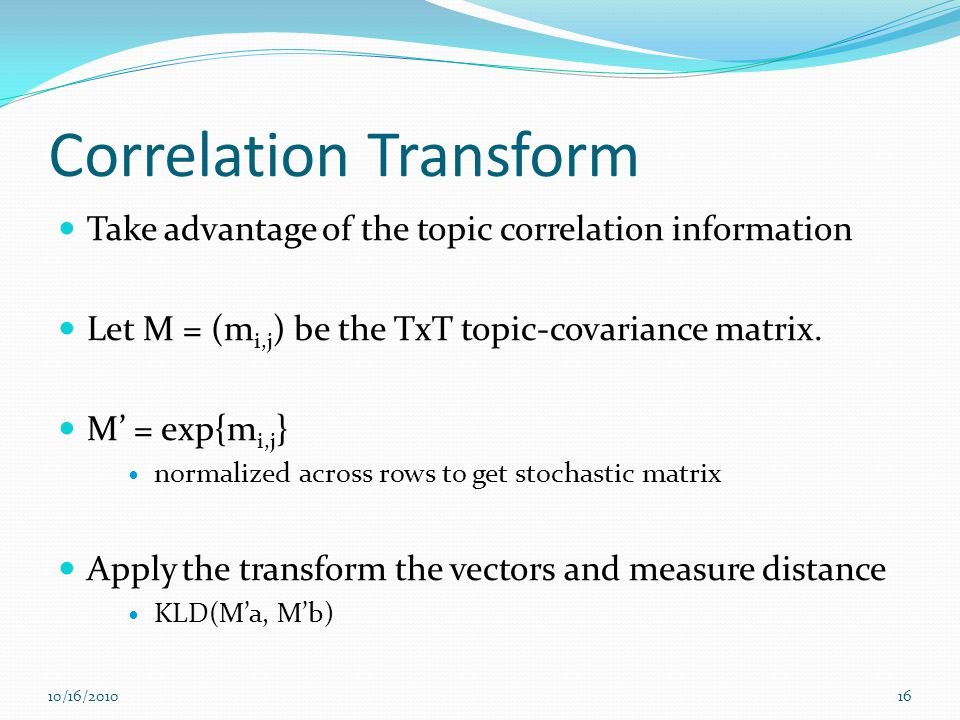 Correlation Transform Take advantage of the topic correlation information Let M = (m i,j ) be the TxT topic-covariance matrix. M = exp{m i,j } normali