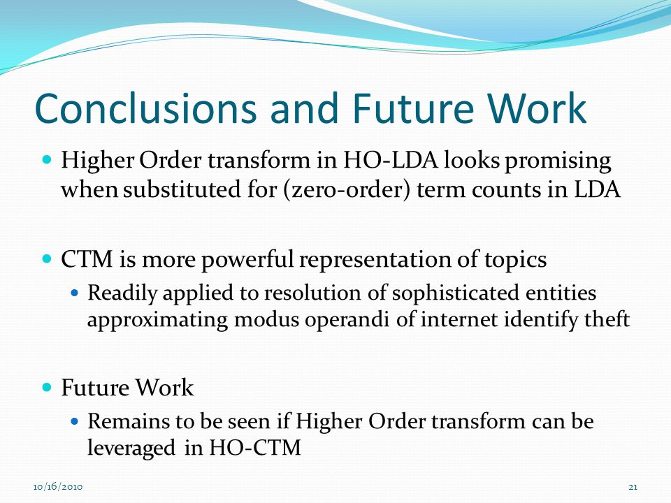 Conclusions and Future Work Higher Order transform in HO-LDA looks promising when substituted for (zero-order) term counts in LDA CTM is more powerful representation of topics Readily applied to resolution of sophisticated entities approximating modus operandi of internet identify theft Future Work Remains to be seen if Higher Order transform can be leveraged in HO-CTM 10/16/201021