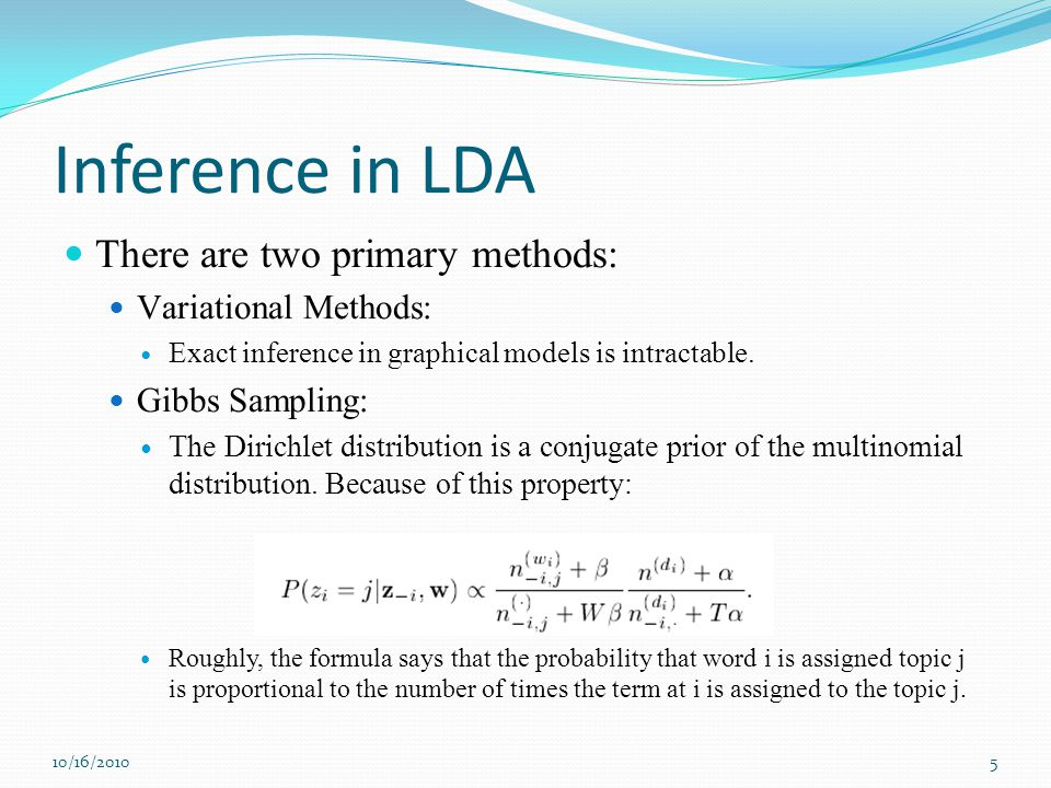 Inference in LDA There are two primary methods: Variational Methods: Exact inference in graphical models is intractable. Gibbs Sampling: The Dirichlet