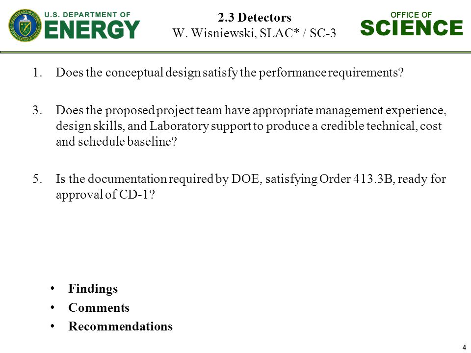 OFFICE OF SCIENCE 4 2.3 Detectors W. Wisniewski, SLAC* / SC-3 1.Does the conceptual design satisfy the performance requirements? 3.Does the proposed p