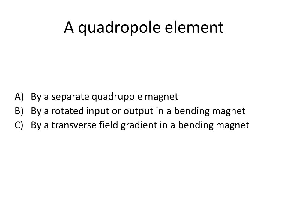 A quadropole element A)By a separate quadrupole magnet B)By a rotated input or output in a bending magnet C)By a transverse field gradient in a bending magnet