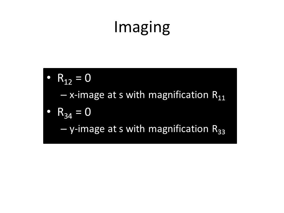 Imaging R 12 = 0 – x-image at s with magnification R 11 R 34 = 0 – y-image at s with magnification R 33