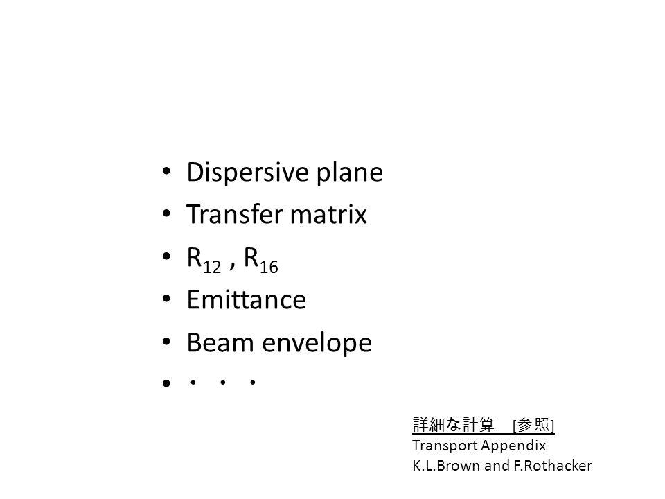 Dispersive plane Transfer matrix R 12, R 16 Emittance Beam envelope [ ] Transport Appendix K.L.Brown and F.Rothacker