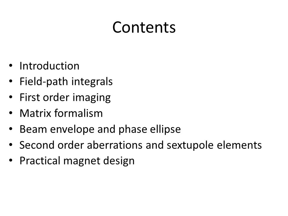 Contents Introduction Field-path integrals First order imaging Matrix formalism Beam envelope and phase ellipse Second order aberrations and sextupole elements Practical magnet design