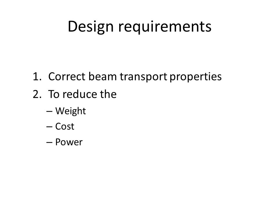 Design requirements 1.Correct beam transport properties 2.To reduce the – Weight – Cost – Power