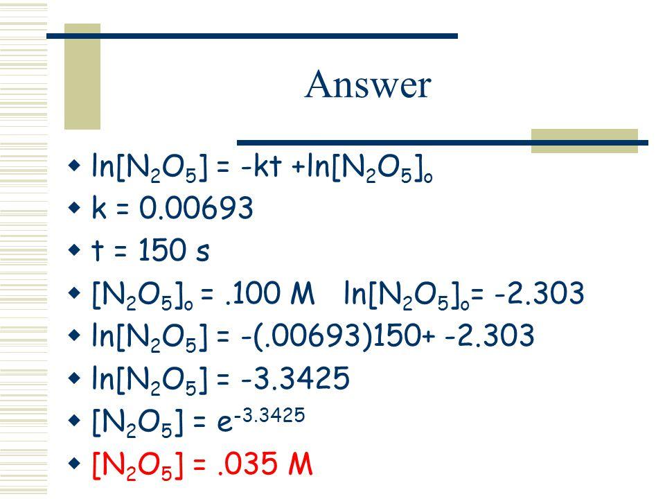 Answer ln[N 2 O 5 ] = -kt +ln[N 2 O 5 ] o k = 0.00693 t = 150 s [N 2 O 5 ] o =.100 M ln[N 2 O 5 ] o = -2.303 ln[N 2 O 5 ] = -(.00693)150+ -2.303 ln[N 2 O 5 ] = -3.3425 [N 2 O 5 ] = e -3.3425 [N 2 O 5 ] =.035 M