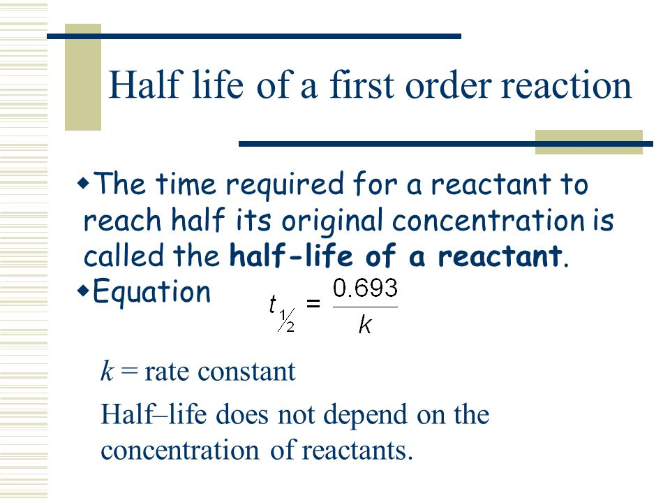 Half life of a first order reaction The time required for a reactant to reach half its original concentration is called the half-life of a reactant. E