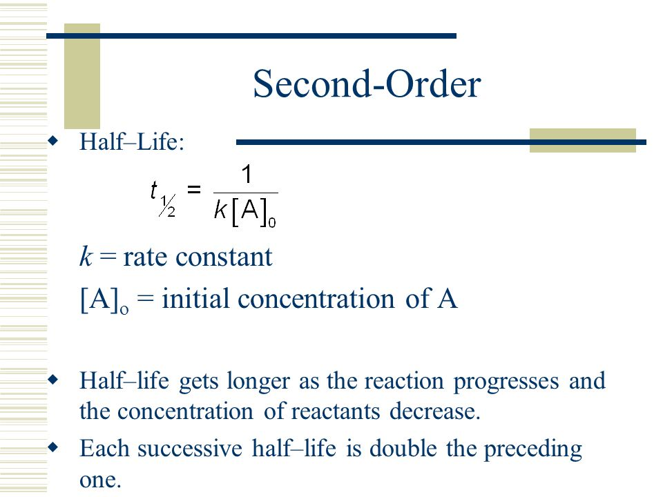 Half–Life: k = rate constant [A] o = initial concentration of A Half–life gets longer as the reaction progresses and the concentration of reactants de