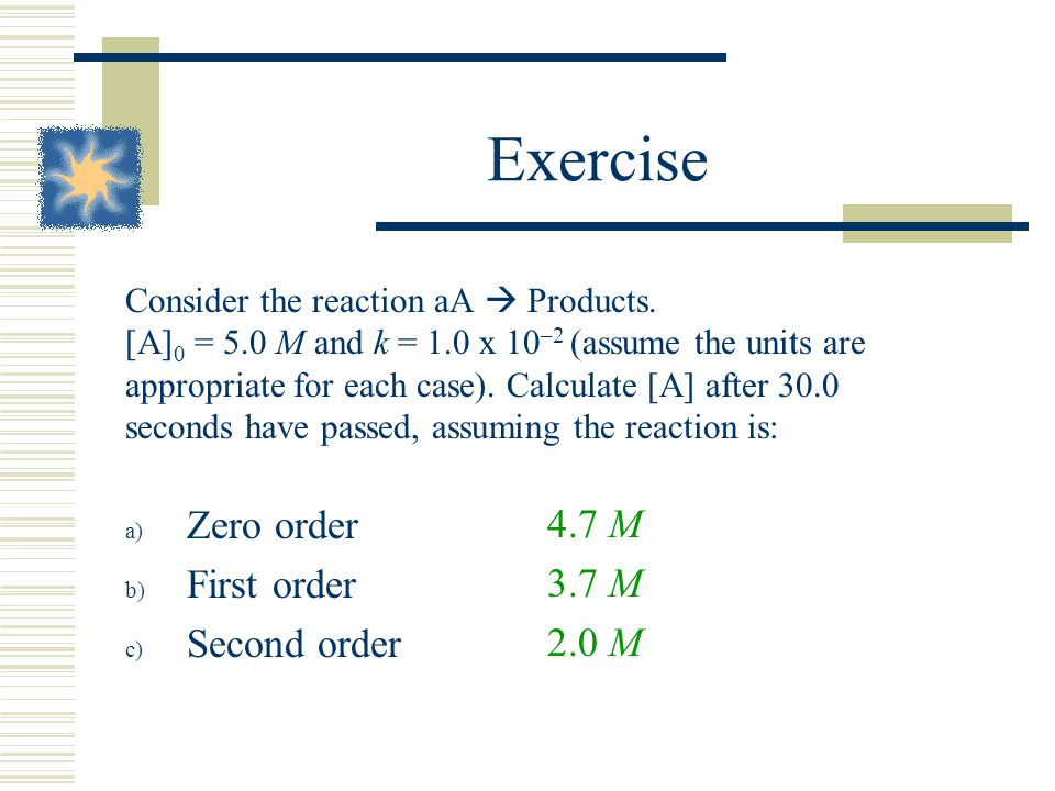 Exercise Consider the reaction aA Products. [A] 0 = 5.0 M and k = 1.0 x 10 –2 (assume the units are appropriate for each case). Calculate [A] after 30