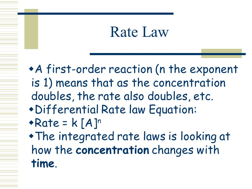 Rate Law A first-order reaction (n the exponent is 1) means that as the concentration doubles, the rate also doubles, etc. Differential Rate law Equat