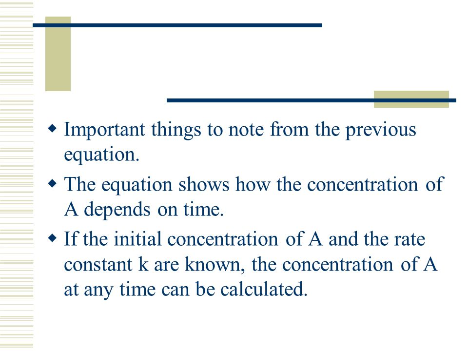 Important things to note from the previous equation. The equation shows how the concentration of A depends on time. If the initial concentration of A