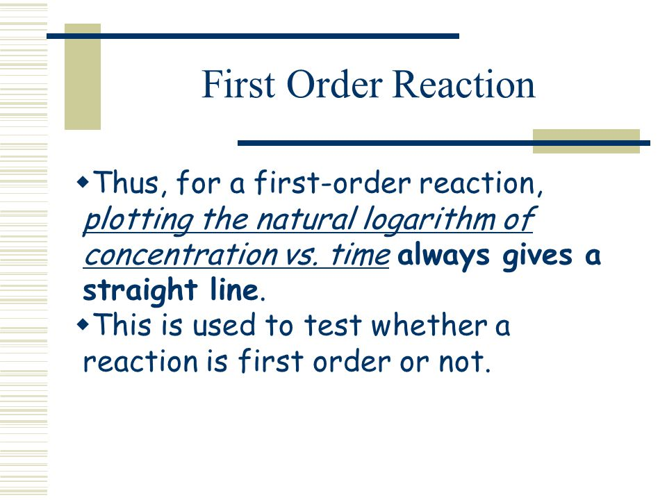 First Order Reaction Thus, for a first-order reaction, plotting the natural logarithm of concentration vs. time always gives a straight line. This is