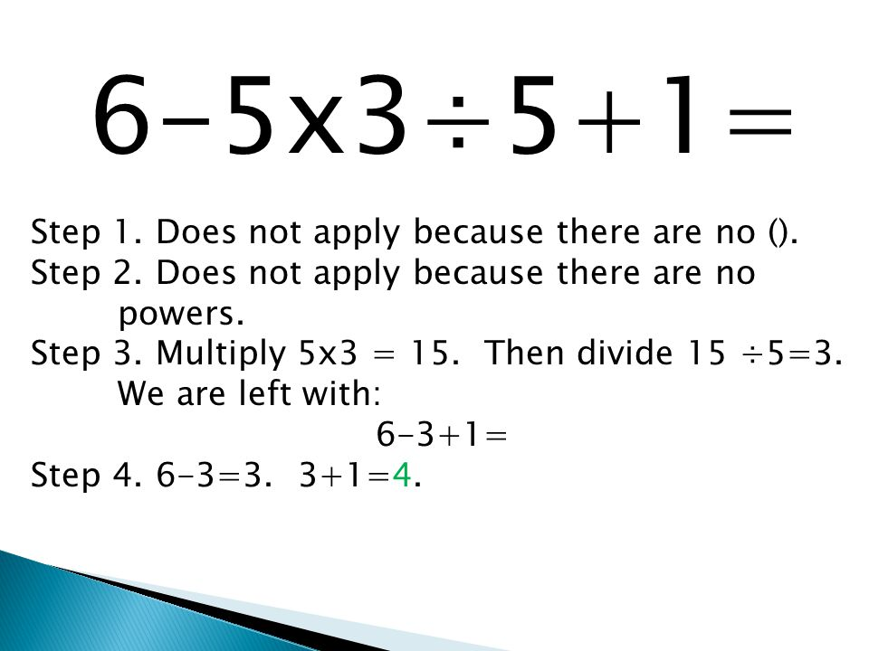 6-5x3÷5+1= Step 1. Does not apply because there are no (). Step 2. Does not apply because there are no powers. Step 3. Multiply 5x3 = 15. Then divide