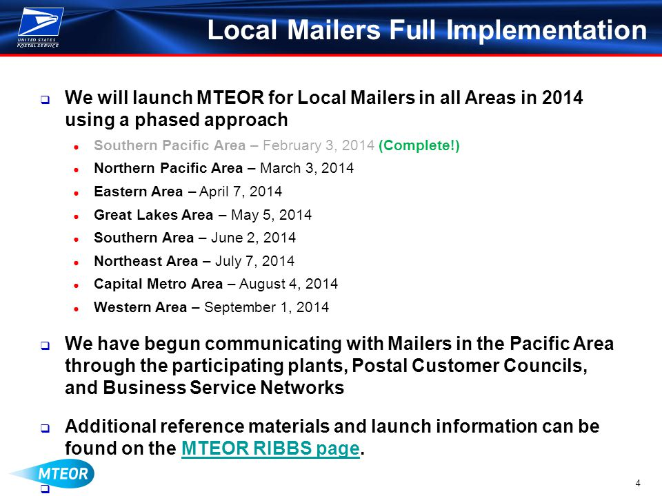 4 Local Mailers Full Implementation We will launch MTEOR for Local Mailers in all Areas in 2014 using a phased approach Southern Pacific Area – February 3, 2014 (Complete!) Northern Pacific Area – March 3, 2014 Eastern Area – April 7, 2014 Great Lakes Area – May 5, 2014 Southern Area – June 2, 2014 Northeast Area – July 7, 2014 Capital Metro Area – August 4, 2014 Western Area – September 1, 2014 We have begun communicating with Mailers in the Pacific Area through the participating plants, Postal Customer Councils, and Business Service Networks Additional reference materials and launch information can be found on the MTEOR RIBBS page.MTEOR RIBBS page