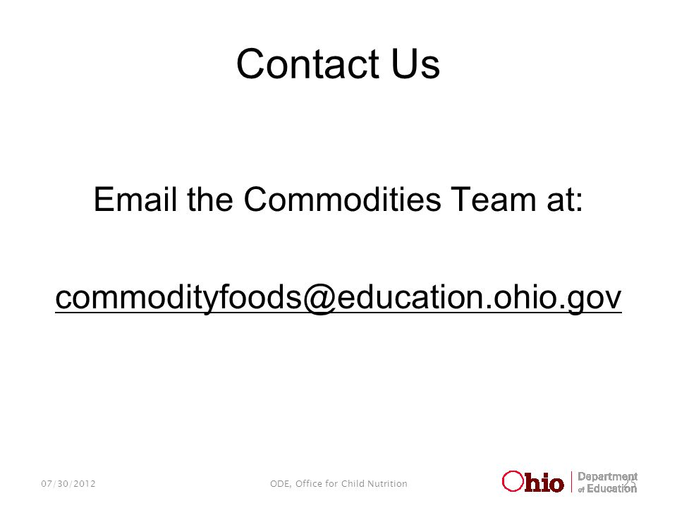 Contact Us Email the Commodities Team at: commodityfoods@education.ohio.gov 07/30/2012ODE, Office for Child Nutrition 25