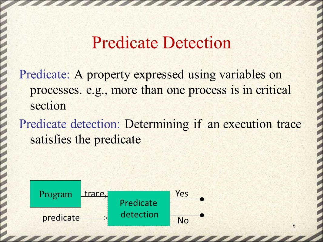Predicate Detection Predicate: A property expressed using variables on processes.