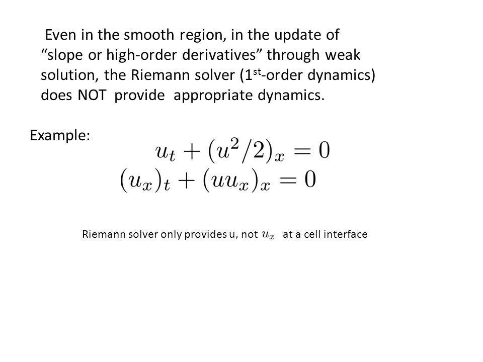 Even in the smooth region, in the update of slope or high-order derivatives through weak solution, the Riemann solver (1 st -order dynamics) does NOT provide appropriate dynamics.