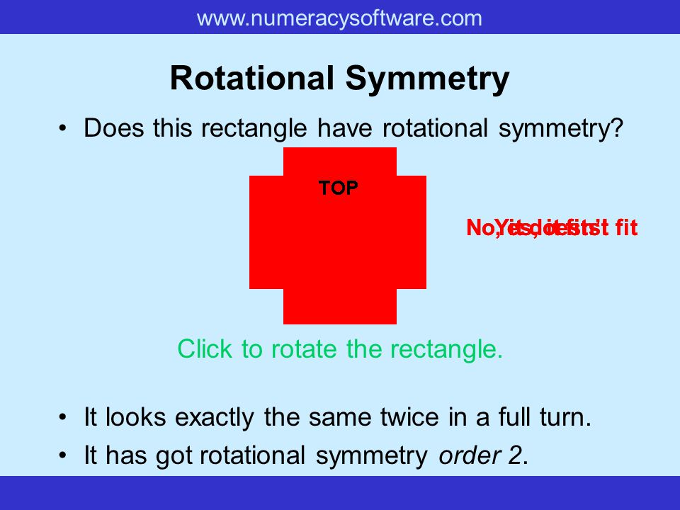 www.numeracysoftware.com Rotational Symmetry If, when you rotate a shape, it looks exactly the same as it did in its original position, then we say th