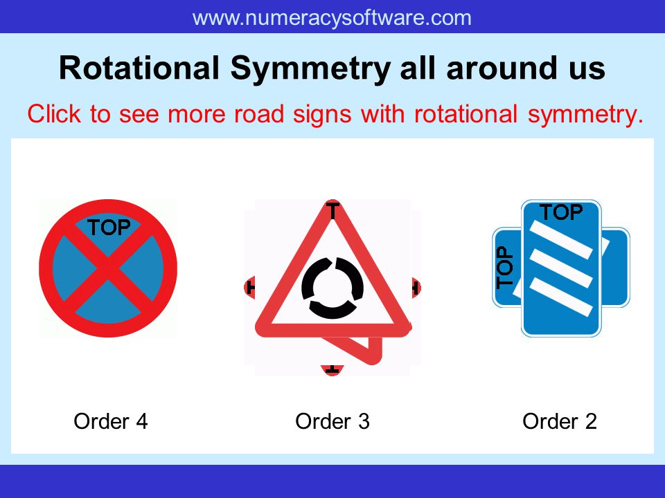 www.numeracysoftware.com Rotational Symmetry all around us Click to see the road signs with rotational symmetry. Order 3Order 2