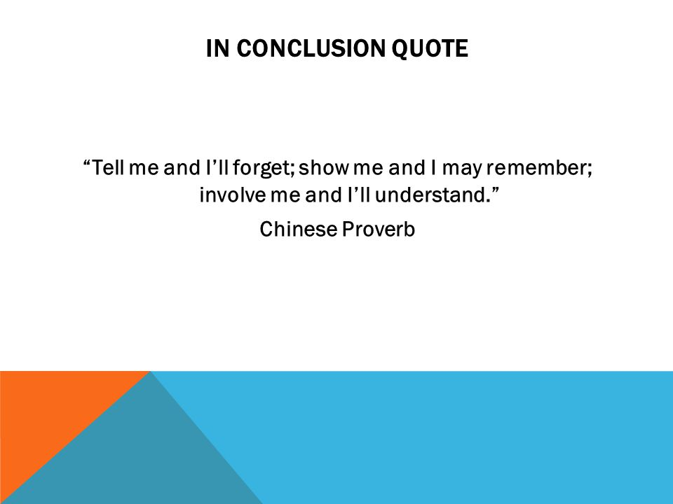 IN CONCLUSION QUOTE Tell me and Ill forget; show me and I may remember; involve me and Ill understand.