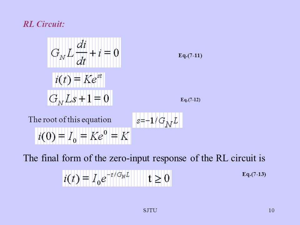 SJTU10 RL Circuit: Eq.(7-11) Eq.(7-12) The root of this equation The final form of the zero-input response of the RL circuit is Eq.(7-13)