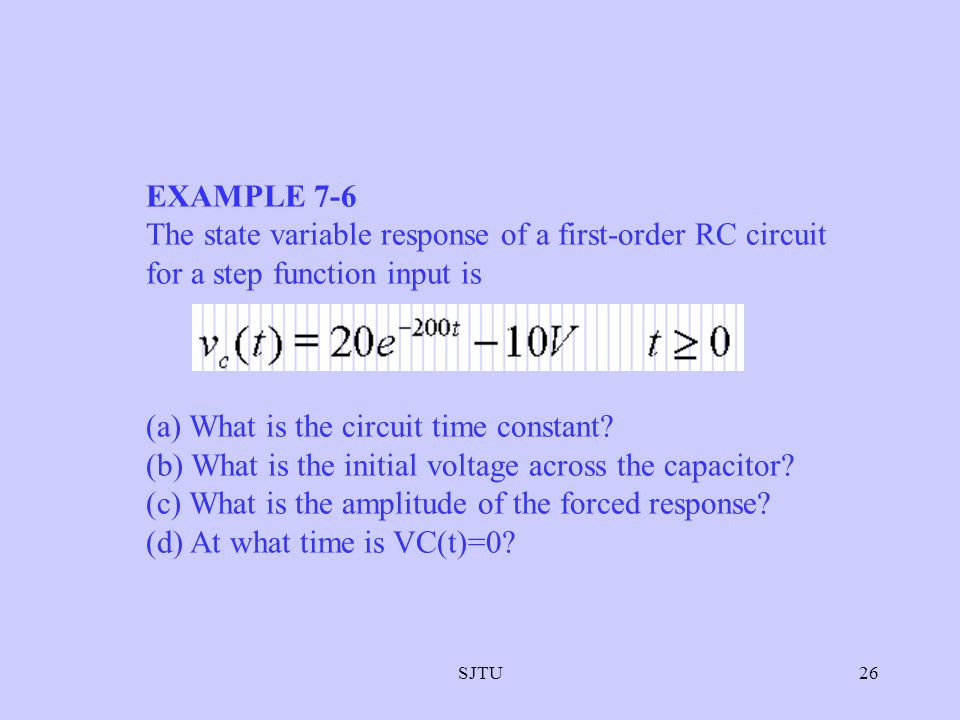 SJTU26 EXAMPLE 7-6 The state variable response of a first-order RC circuit for a step function input is (a) What is the circuit time constant? (b) Wha