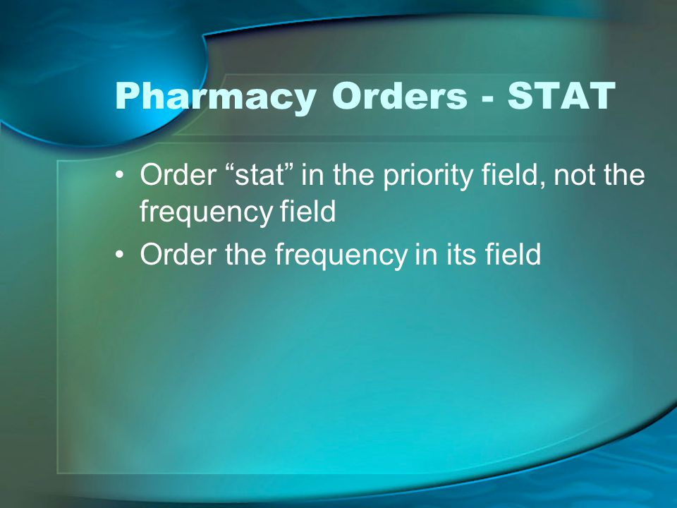 Pharmacy Orders - STAT Order stat in the priority field, not the frequency field Order the frequency in its field