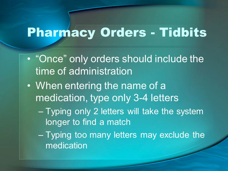 Pharmacy Orders - Tidbits Once only orders should include the time of administration When entering the name of a medication, type only 3-4 letters –Typing only 2 letters will take the system longer to find a match –Typing too many letters may exclude the medication