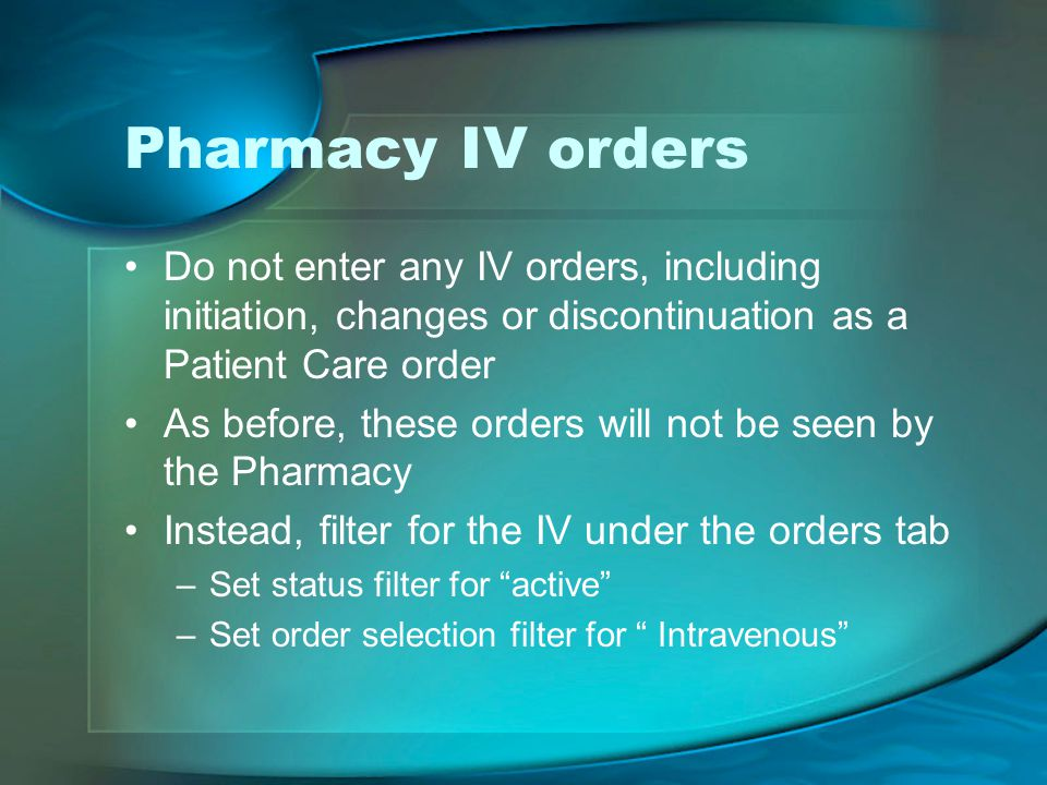 Pharmacy IV orders Do not enter any IV orders, including initiation, changes or discontinuation as a Patient Care order As before, these orders will not be seen by the Pharmacy Instead, filter for the IV under the orders tab –Set status filter for active –Set order selection filter for Intravenous