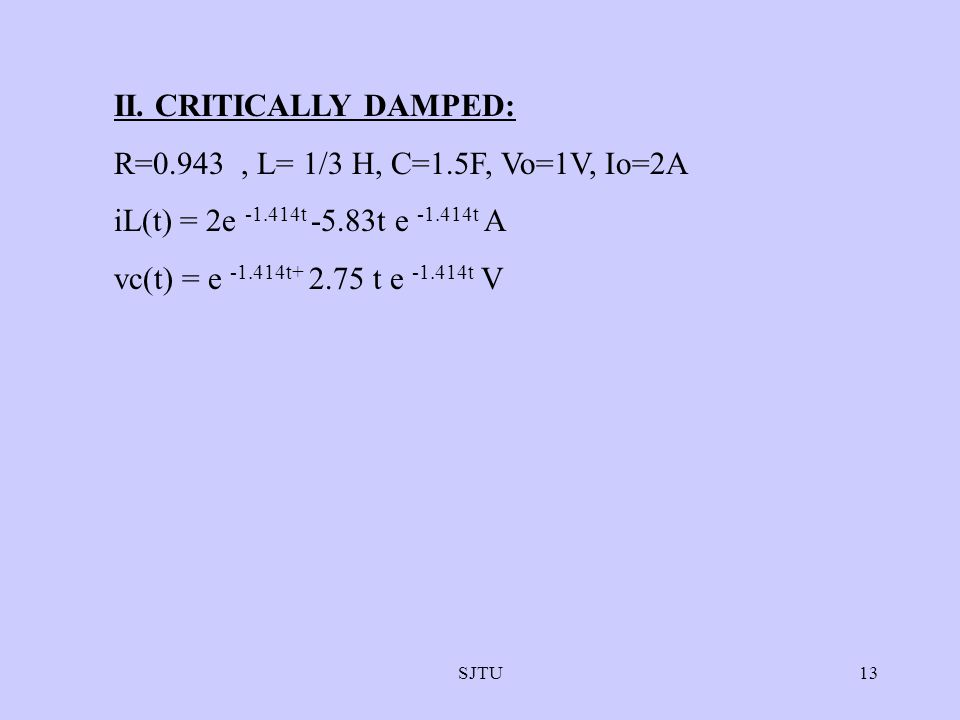 SJTU13 II. CRITICALLY DAMPED: R=0.943, L= 1/3 H, C=1.5F, Vo=1V, Io=2A iL(t) = 2e -1.414t -5.83t e -1.414t A vc(t) = e -1.414t+ 2.75 t e -1.414t V