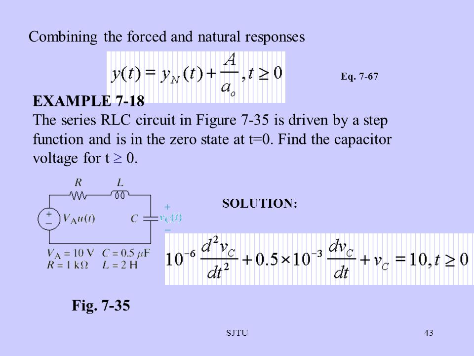 SJTU43 Combining the forced and natural responses Eq. 7-67 EXAMPLE 7-18 The series RLC circuit in Figure 7-35 is driven by a step function and is in t