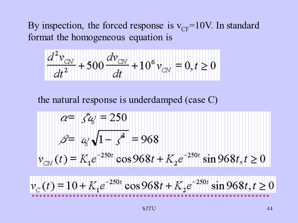 SJTU44 By inspection, the forced response is v CF =10V. In standard format the homogeneous equation is the natural response is underdamped (case C)