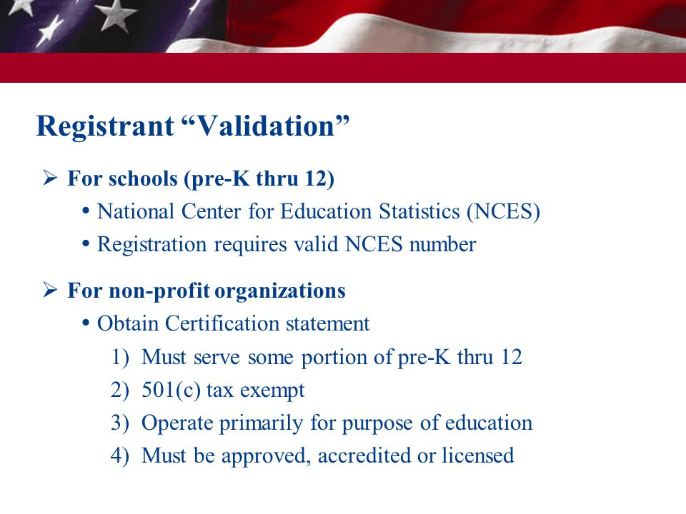 Registrant Validation For schools (pre-K thru 12) National Center for Education Statistics (NCES) Registration requires valid NCES number For non-profit organizations Obtain Certification statement 1) Must serve some portion of pre-K thru 12 2) 501(c) tax exempt 3) Operate primarily for purpose of education 4) Must be approved, accredited or licensed
